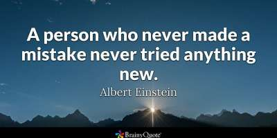 """A person who never made a mistake never tried anything new."" - Albert Einstein"