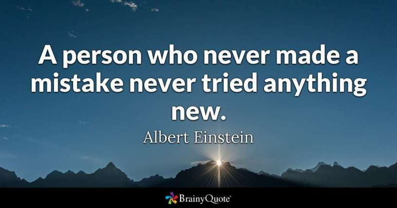 """""""A person who never made a mistake never tried anything new."""" - Albert Einstein"""